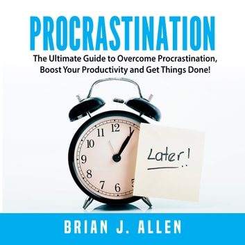 Procrastination: The Ultimate Guide to Overcome Procrastination, Boost Your Productivity and Get Things Done! audiobook by Brian J. Allen
