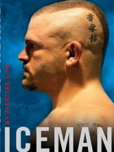 Iceman - My Fighting Life ebook by Chuck Liddell,Chad Millman