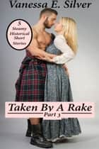 Taken By A Rake Part 3: 5 Steamy Historical Short Stories eBook by Vanessa  E. Silver