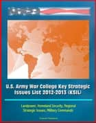 U.S. Army War College Key Strategic Issues List 2012-2013 (KSIL) - Landpower, Homeland Security, Regional Strategic Issues, Military Commands ebook by Progressive Management