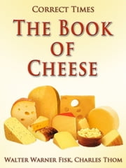The Book of Cheese - Revised Edition of Original Version ebook by Walter Warner Fisk, Charles Thom