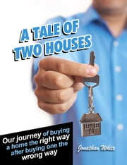 A Tale of Two Houses - Our journey of buying a home the right way after buying one the wrong way ebook by Jonathan White