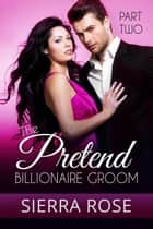 The Pretend Billionaire Groom ebook by Sierra Rose