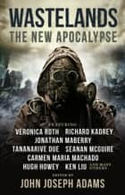 Wastelands: The New Apocalypse ebook by John Joseph Adams, Veronica Roth, Hugh Howey,...