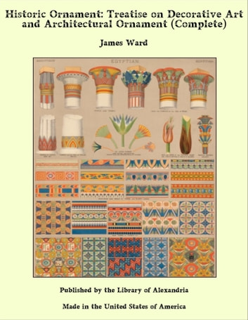 Historic Ornament: Treatise on Decorative Art and Architectural Ornament (Complete) ebook by James Ward