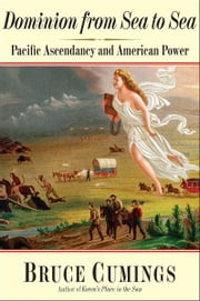 Dominion from Sea to Sea: Pacific Ascendancy and American Power ebook by Bruce Cumings