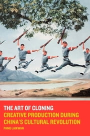 The Art of Cloning - Creative Production during China's Cultural Revolution ebook by Pang Laikwan