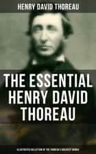 The Essential Henry David Thoreau (Illustrated Collection of the Thoreau's Greatest Works) - Philosophical and Autobiographical Books, Essays, Poetry, Translations, Biographies & Letters: Walden, Civil Disobedience, The Maine Woods, Cape Cod, Slavery in Massachusetts, Walking… ebook by Clifton Johnson, Henry David Thoreau