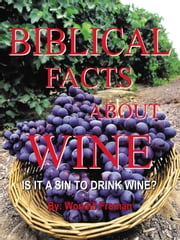 BIBLICAL FACTS ABOUT WINE - IS IT A SIN TO DRINK WINE? ebook by Wondill Froman