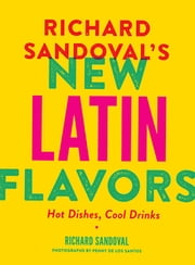 Richard Sandoval's New Latin Flavors - Hot Dishes, Cool Drinks ebook by Richard Sandoval, Penny De Los Santos