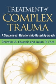 Treatment of Complex Trauma - A Sequenced, Relationship-Based Approach ebook by Christine A. Courtois, PhD,Julian D. Ford, PhD,John Briere, Phd