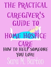 The Practical Caregiver's Guide to Home Hospice Care - How to Help Someone You Love ebook by Sara Barton
