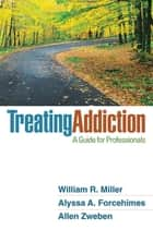 Treating Addiction - A Guide for Professionals ebook by William R. Miller, PhD, Alyssa A. Forcehimes,...