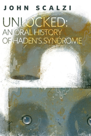 Unlocked: An Oral History of Haden's Syndrome - A Tor.Com Original ebook by John Scalzi