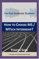 How To Choose MS / MTECH Internship? ebook by Yogesh Soni