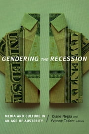 Gendering the Recession - Media and Culture in an Age of Austerity ebook by Diane Negra,Yvonne Tasker