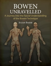Bowen Unravelled - A Journey into the Fascial Understanding of the Bowen Technique ebook by Julian Baker