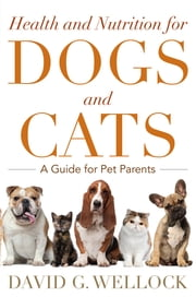 Health and Nutrition for Dogs and Cats - A Guide for Pet Parents ebook by David G. Wellock,Jim Walker