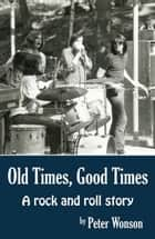 Old Times, Good Times: A Rock and Roll Story ebook by Peter Wonson