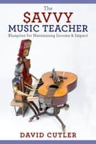 The Savvy Music Teacher - Blueprint for Maximizing Income & Impact ebook by David Cutler