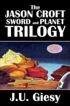 The Jason Croft Sword and Planet Trilogy ebook by J.U. Giesy
