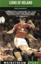 Lions of Ireland - A Celebration of Irish Rugby Legends ebook by David Walmsley