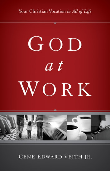 God at Work: Your Christian Vocation in All of Life - Your Christian Vocation in All of Life ebook by Gene Edward Veith Jr.,Gene Edward Veith Jr.