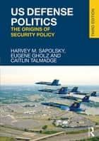 US Defense Politics - The Origins of Security Policy ebook by Harvey M. Sapolsky, Eugene Gholz, Caitlin Talmadge