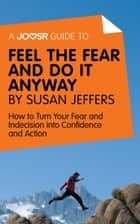 A Joosr Guide to... Feel the Fear and Do It Anyway by Susan Jeffers: How to Turn Your Fear and Indecision into Confidence and Action ebook by Joosr