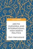 Arctic Euphoria and International High North Politics ebook by Geir Hønneland