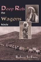 Deep Ruts the Wagons Made ebook by Barbara Le-Fevre