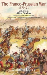 Franco-Prussian War, Volume 2: Sedan. Helmuth von Moltke and the Defeat of the Government of National Defence - After Sedan. Helmuth Von Moltke And The Defeat Of The Government Of National Defence ebook by Quintin Barry