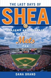 The Last Days of Shea - Delight and Despair in the Life of a Mets Fan ebook by Dana Brand