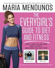 The EveryGirl's Guide to Diet and Fitness - How I Lost 40 lbs and Kept It Off-And How You Can Too! ebook by Maria Menounos
