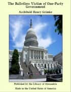 The Ballotless Victim of One-Party Government ebook by Archibald Henry Grimke