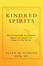 Kindred Spirits - How the Remarkable Bond Between Humans and Animals Can Change the Way we Live ebook by Allen M. Schoen, D.V.M.