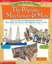 Easy Make & Learn Projects: The Pilgrims, the Mayflower & More: 15 Fun-to-Create Reproducible Models That Make the Time of the Pilgrims Come to Life ebook by Wynne, Patricia J.