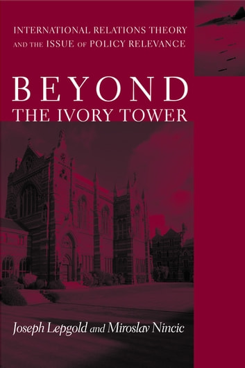 Beyond the Ivory Tower - International Relations Theory and the Issue of Policy Relevance eBook by Joseph Lepgold,Miroslav Nincic