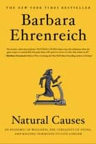 Natural Causes - An Epidemic of Wellness, the Certainty of Dying, and Killing Ourselves to Live Longer ebook by Barbara Ehrenreich