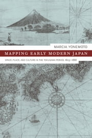 Mapping Early Modern Japan: Space, Place, and Culture in the Tokugawa Period, 1603-1868 ebook by Yonemoto, Marcia