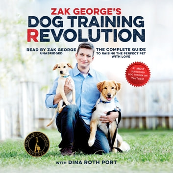 Zak George's Dog Training Revolution - The Complete Guide to Raising the Perfect Pet with Love audiobook by Zak George,Dina Roth Port
