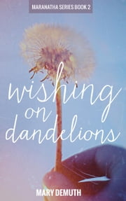 Wishing on Dandelions - The Maranatha Series, #2 ebook by Mary DeMuth