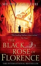 The Black Rose Of Florence ebook by Michele Giuttari