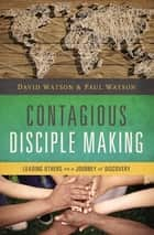 Contagious Disciple Making - Leading Others on a Journey of Discovery eBook by David Watson, Paul Watson