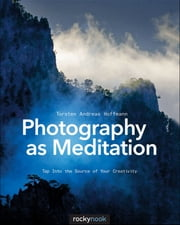 Photography as Meditation - Tap Into the Source of Your Creativity ebook by Torsten Andreas Hoffmann