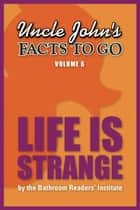 Uncle John's Facts to Go Life is Strange ebook by Bathroom Readers' Institute