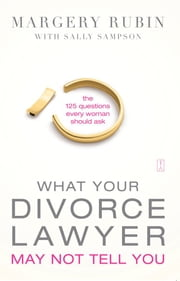 What Your Divorce Lawyer May Not Tell You - The 125 Questions Every Woman Should Ask ebook by Margery Rubin,Sally Sampson