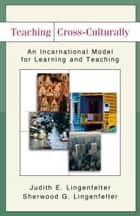 Teaching Cross-Culturally - An Incarnational Model for Learning and Teaching ebook by Judith E. Lingenfelter, Sherwood G. Lingenfelter