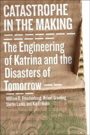 Catastrophe in the Making - The Engineering of Katrina and the Disasters of Tomorrow ebook by William R. Freudenburg,Robert B. Gramling,Shirley Laska,Kai Erikson