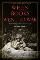 When Books Went to War - The Stories That Helped Us Win World War II ebook by Molly Guptill Manning